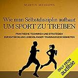 Wie man Selbstdisziplin aufbaut um Sport zu treiben: Praktische Techniken und Strategien...