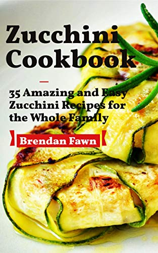 Zucchini Cookbook: 35 Amazing and Easy Zucchini Recipes for the Whole Family (Zucchini Tastes Book 1) by [Brendan Fawn]