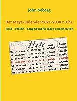 Der Maya-Kalender 2021-2030 n.Chr.: Haab - Tzolkin - Long Count fuer jeden einzelnen Tag