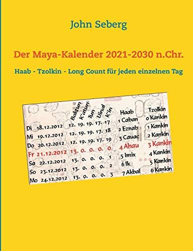 Der Maya-Kalender 2021-2030 n.Chr.: Haab - Tzolkin - Long Count für jeden einzelnen Tag