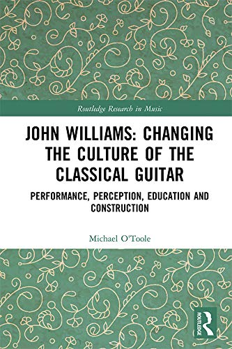 John Williams: Changing the Culture of the Classical Guitar: Performance, perception, education and construction (Routledge Research in Music) (English Edition)
