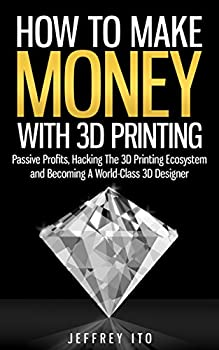 How To Make Money With 3D Printing  Passive Profits Hacking The 3D Printing Ecosystem And Becoming A World-Class 3D Designer  3D Printing Business 3D Modeling Digital Manufacturing