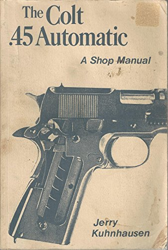 The Colt .45 automatic: A shop manual
