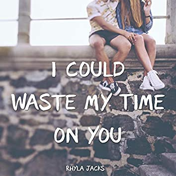 I Could Waste My Time on You