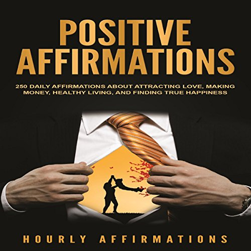 Positive Affirmations: 250 Daily Affirmations About Attracting Love, Making Money, Healthy Living, and Finding True Happiness audiobook cover art