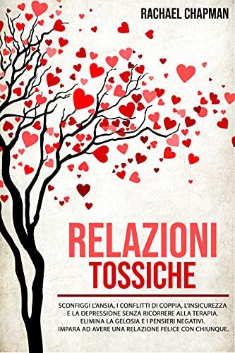 Relazioni Tossiche: Sconfiggi l'ansia, i conflitti di coppia, l'insicurezza e la depressione senza ricorrere alla terapia. Elimina la gelosia e i pensieri negativi...