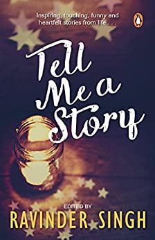 Tell Me a Story: Inspiring, Touching, Funny and Heartfelt Stories from Life . . . by [Ravinder Singh]