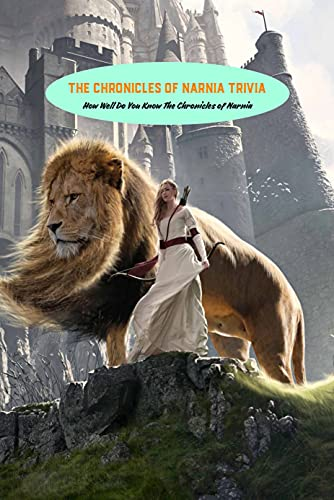The Chronicles of Narnia Trivia: How Well Do You Know The Chronicles of Narnia: The Chronicles of Narnia Quizzes (English Edition)