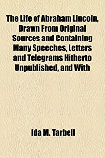 The Life of Abraham Lincoln, Drawn from Original Sources and Containing Many Speeches, Letters and Telegrams Hitherto Unpu...