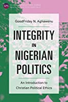Integrity in Nigerian Politics: An Introduction to Christian Political Ethics (Global Perspectives)