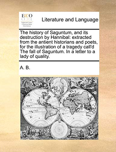 The history of Saguntum, and its destruction by Hannibal: extracted from the antient historians and poets, for the illustration of a tragedy call'd ... Saguntum. In a letter to a lady of quality.