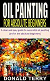 OIL PAINTING FOR ABSOLUTE BEGINNERS: A clear and easy guide to successful oil painting (art for the absolute beginners) (English Edition)