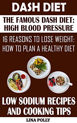 Dash Diet: The Famous Dash Diet: High Blood Pressure: 16 Reasons To Lose Weight: How To Plan A Healthy Diet: Low Sodium Recipes And Cooking Tips (English Edition)