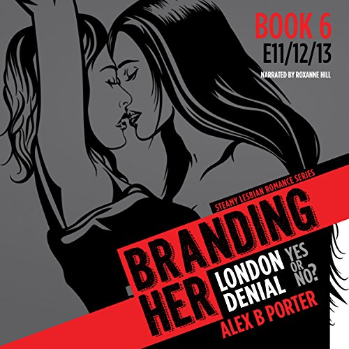 Branding Her 6, Episode 11, 12 & 13     Denial, London & Yes or No? (BRANDING HER : Steamy Lesbian Romance Series)              By:                                                                                                                                 Alex B Porter                               Narrated by:                                                                                                                                 Roxanne Hill                      Length: 3 hrs and 30 mins     15 ratings     Overall 4.6