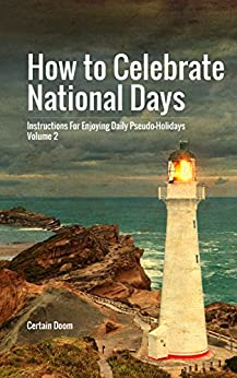 How to Celebrate National Days: Instructions for Enjoying Daily Pseudo-Holidays, Volume 2 by [Certain Doom]