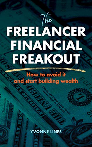 The Freelancer Financial Freakout: How To Avoid It and Start Building Wealth: A quick, beginner guide to achieving financial well being.