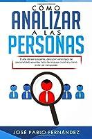 Cómo Analizar a las Personas: El arte de leer a la gente, descubrir varios tipos de personalidad, aprender tipos de lenguaje corporal y cómo evitar ser manipulado.