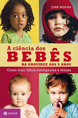 A ciência dos bebês: Da gravidez aos 5 anos - como criar filhos inteligentes e felizes (Vida em família)