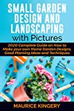 SMALL GARDEN DESIGN AND LANDSCAPING WITH PICTURES: 2020 Complete Guide on How to Make Your Own Home Garden Designs, Good Planting Ideas and Techniques Within 7 Days (English Edition)