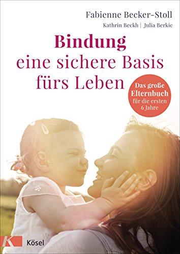 Bindung – eine sichere Basis fürs Leben: Das große Elternbuch für die ersten 6...
