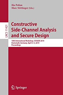 Constructive Side-Channel Analysis and Secure Design: 10th International Workshop, COSADE 2019, Darmstadt, Germany, April 3–5, 2019, Proceedings (Lecture Notes in Computer Science Book 11421)