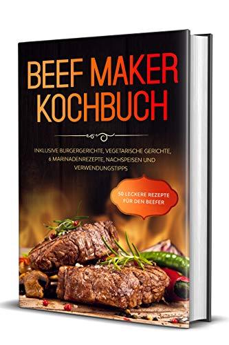 Beef Maker Kochbuch: 50 leckere Rezepte für den Beefer - Inklusive Burgergerichte, vegetarische Gerichte, 6 Marinadenrezepte, Nachspeisen und Verwendungstipps