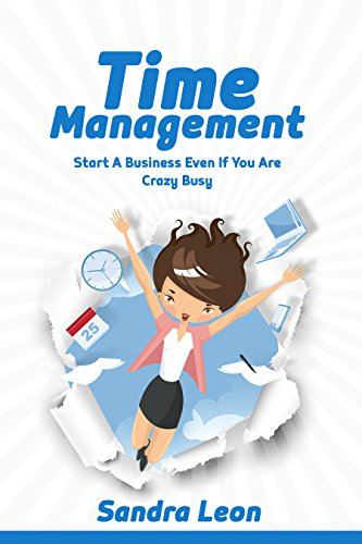 Time Management: Start A Business Even If You're Crazy Busy With These Productivity Habits by [Sandra Leon]