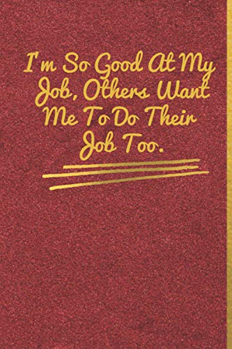 I'm So Good At My Job, Others Want Me To Do Their Job Too.: Matte Red cloth cover , Gold lettre, size (6' * 9'), 120 pages, Lined Coworker Gag Gift Funny Office Notebook Journal.