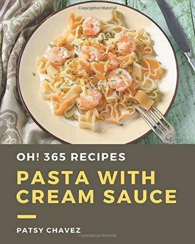 Oh! 365 Pasta with Cream Sauce Recipes: Best Pasta with Cream Sauce Cookbook for Dummies