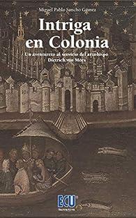 Intriga en colonia.: Un aventurero al servicio del arzobispo Dietrich von Mörs: 1 par Miguel Pablo Sancho Gómez