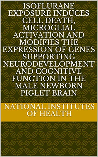 Isoflurane Exposure Induces Cell Death, Microglial Activation and Modifies the Expression of Genes Supporting Neurodevelopment and Cognitive Function in the Male Newborn Piglet Brain (English Edition)