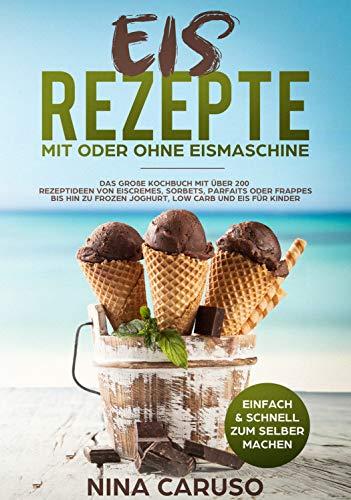 Eis Rezepte - Mit oder ohne Eismachine: Das große Kochbuch mit über 200 Rezeptideen von Eiscremes, Sorbets, Parfaits oder Frappes bis hin zu Frozen Joghurt, Low Carb und Eis für Kinder