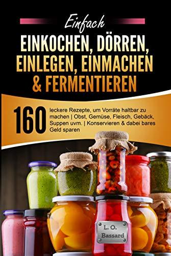 Einfach Einkochen, Dörren, Einlegen, Einmachen & Fermentieren: 160 leckere Rezepte, um Vorräte haltbar zu machen   Obst, Gemüse, Fleisch, Gebäck, Suppen uvm.  ...