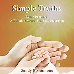 Simple Truths: Being Prepared - A Practical Guide for Preconception by [Sandy B Simmons]