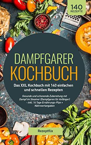 Dampfgarer Kochbuch: Das XXL Kochbuch mit 140 einfachen und schnellen Rezepten: Gesunde und schonende Zubereitung mit Dampf im Steamer (Dampfgaren für Anfänger) - inkl. 14 Tage Ernährungs-Plan