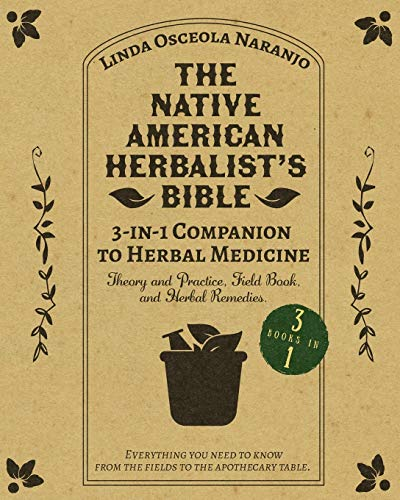 The Native American Herbalist's Bible • 3-in-1 Companion to Herbal Medicine: Theory and practice, field book, and herbal remedies. Everything you ... know from the fields to your apothecary table