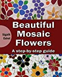 Beautiful Mosaic Flowers - A step-by-step guide (Art and crafts) (Volume 3)