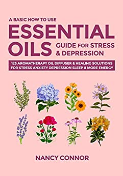 A Basic How to Use Essential Oils Guide for Stress & Depression: 125 Aromatherapy Oil Diffuser & Healing Solutions for Stress, Anxiety, Depression, Sleep ... Recipes and Natural Home Remedies Book 2) by [Nancy Connor]