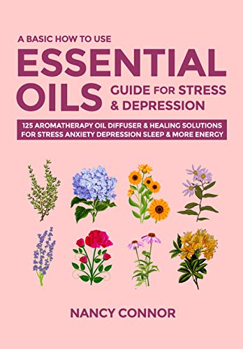 A Basic How to Use Essential Oils Guide for Stress & Depression: 125 Aromatherapy Oil Diffuser & Healing Solutions for Stress, Anxiety, Depression, Sleep ... Recipes and Natural Home Remedies Book 2)