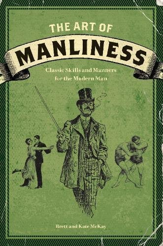 Brett McKay: The Art of Manliness : Classic Skills and Manners for the Modern Man (Paperback); 2009 Edition