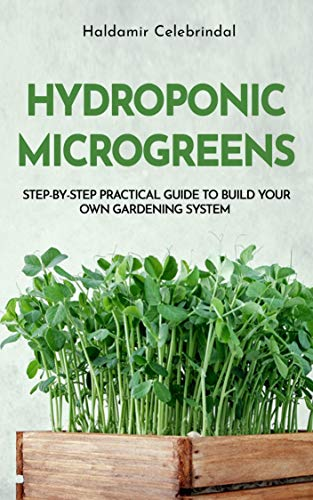 Hydroponics Microgreens: A Step-by-Step Practical Guide to Build Your Own Gardening System by [Haldamir Celebrindal]