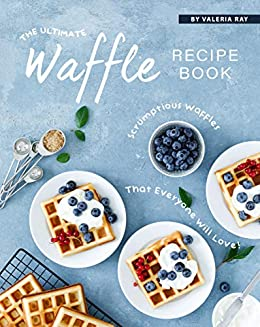 The Ultimate Waffle Recipe Book: Scrumptious Waffles That Everyone Will Love! by [Valeria Ray]