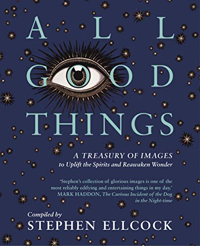 All Good Things: A Treasury of Images to Uplift the Spirits and Reawaken Wonder: Stephen Ellcock