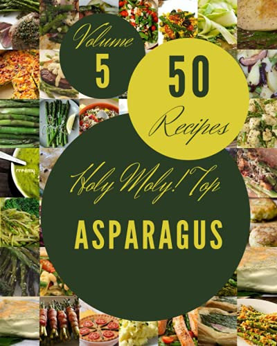 Holy Moly! Top 50 Asparagus Recipes Volume 5: I Love Asparagus Cookbook!