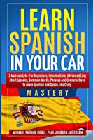Learn Spanish in your Car Mastery 3 manuscripts: For Beginners, Intermediate, Advanced. Easy short lessons, Common Words, Phrases: For Beginners, Intermediate, Advanced. Easy short lessons, Common Words,: For Beginners, Intermediate, Advanced. Easy shor