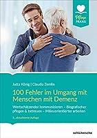 100 Fehler im Umgang mit Menschen mit Demenz: Wertschaetzender kommunizieren - Biografischer pflegen & betreuen - Milieuorientierter arbeiten