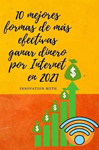 La mejor forma de ganar dinero desde casa : 10 mejores formas de más efectivas ganar dinero por Internet en 2021 (Spanish Edition)