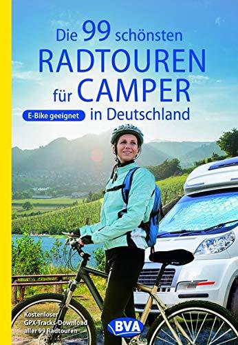 Die 99 schönsten Radtouren für Camper in Deutschland (Die schönsten Radtouren und Radfernwege in Deutschland)