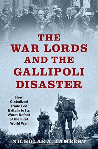 The War Lords and the Gallipoli Disaster: How Globalized Trade Led Britain to Its Worst Defeat of the First World War