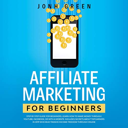Affiliate Marketing for Beginners: Step by Step Guide: Learn How to Make Money Through Youtube, Facebook, or with a Websi...